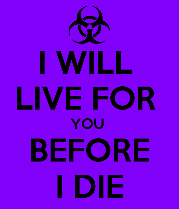 I WILL  LIVE FOR  YOU  BEFORE I DIE