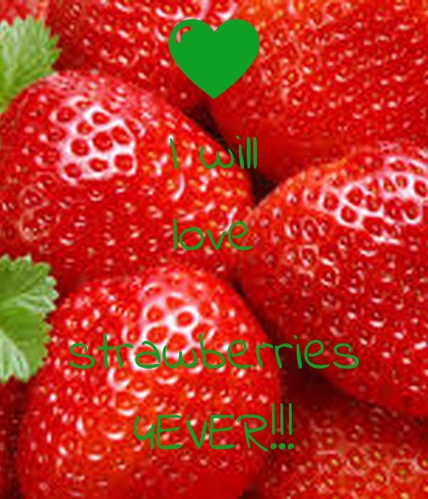 I will love  strawberries 4EVER!!!