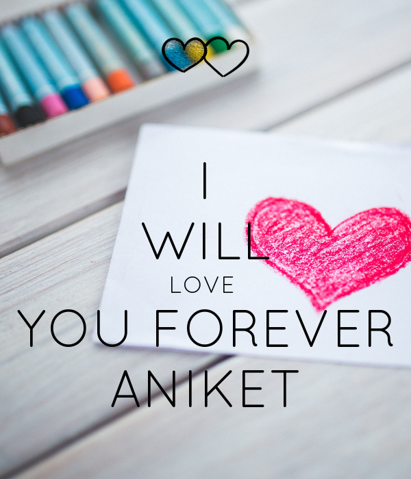 I WILL LOVE  YOU FOREVER ANIKET