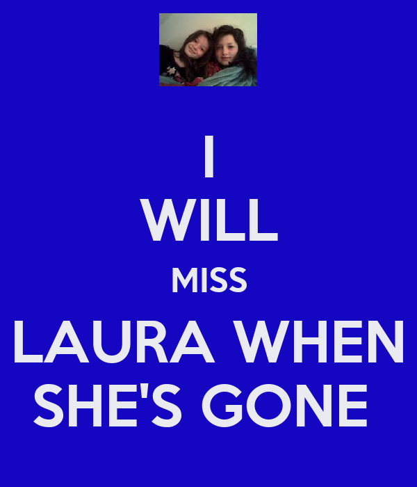 I WILL MISS LAURA WHEN SHE'S GONE