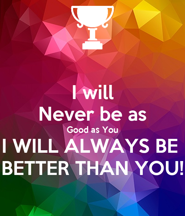 I will Never be as Good as You I WILL ALWAYS BE  BETTER THAN YOU!