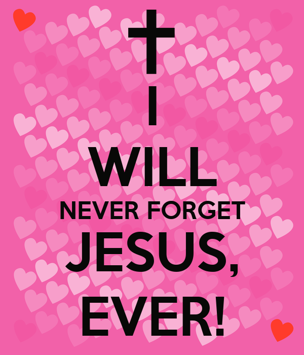 I WILL NEVER FORGET JESUS, EVER!