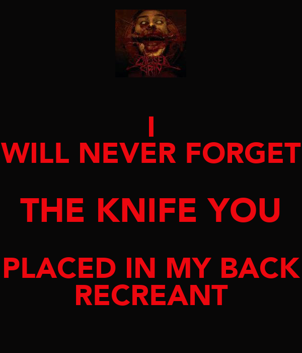 I WILL NEVER FORGET THE KNIFE YOU PLACED IN MY BACK RECREANT