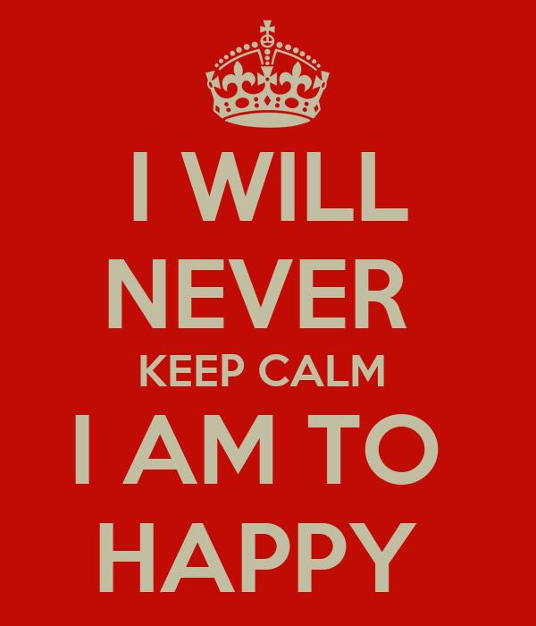 I WILL NEVER  KEEP CALM  I AM TO  HAPPY
