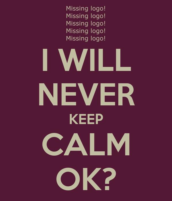 I WILL NEVER KEEP CALM OK?
