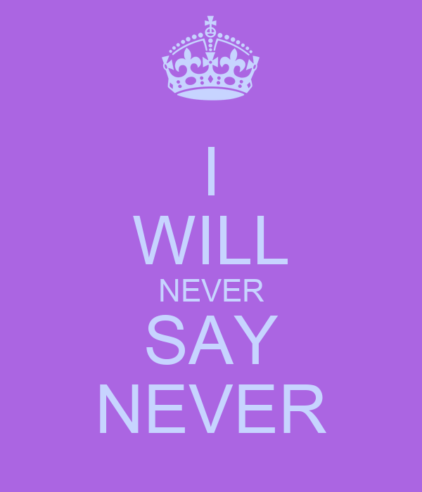 I WILL NEVER SAY NEVER