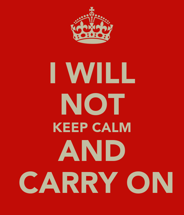 I WILL NOT KEEP CALM AND  CARRY ON
