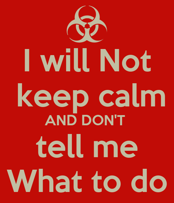 I will Not  keep calm AND DON'T   tell me  What to do