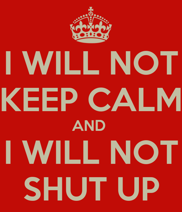 I WILL NOT KEEP CALM AND  I WILL NOT SHUT UP