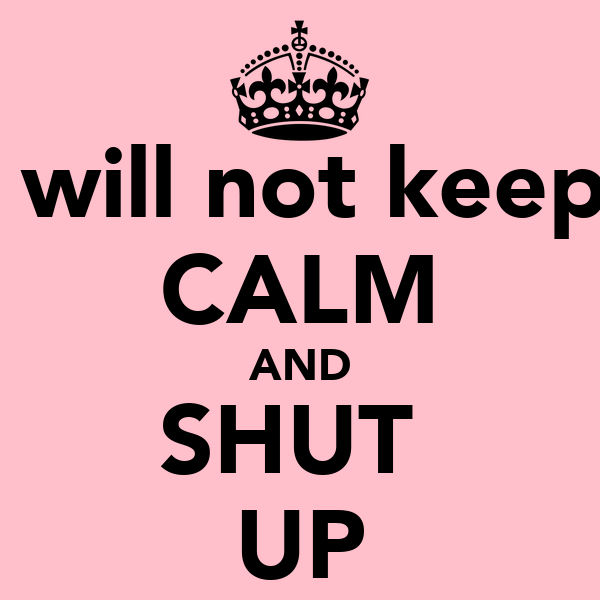 I will not keep  CALM AND SHUT  UP