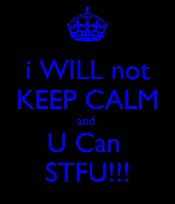 i WILL not KEEP CALM and  U Can  STFU!!!