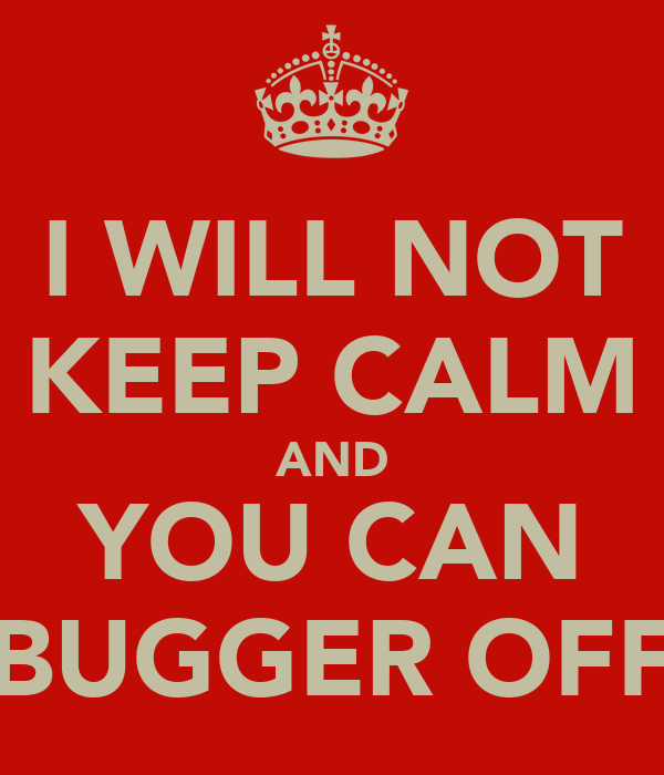 I WILL NOT KEEP CALM AND YOU CAN BUGGER OFF