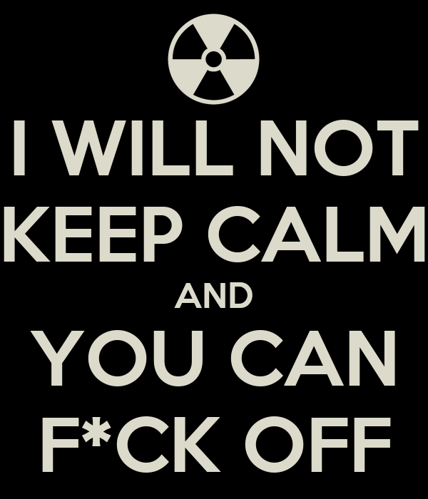 I WILL NOT KEEP CALM AND YOU CAN F*CK OFF