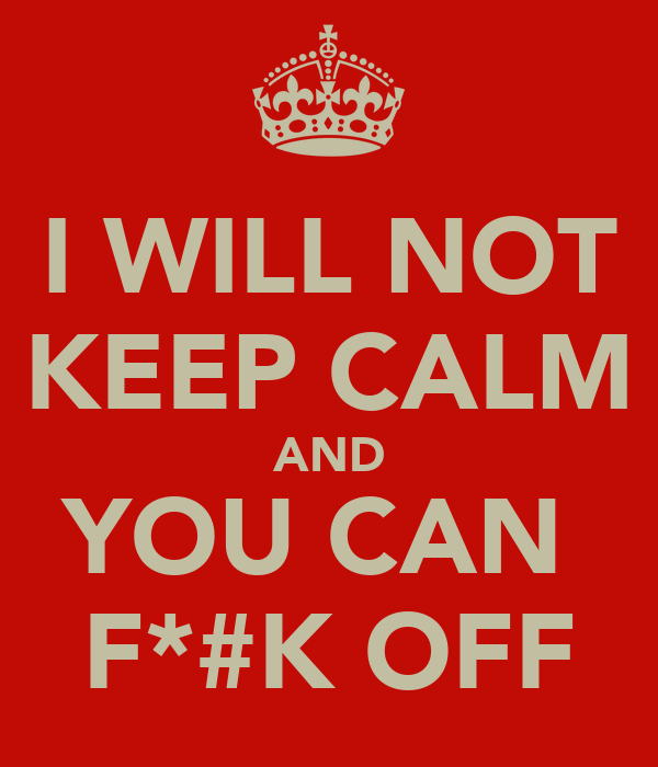 I WILL NOT KEEP CALM AND YOU CAN  F*#K OFF