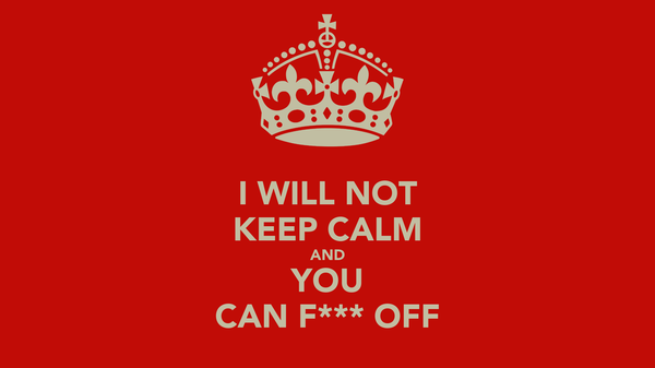 I WILL NOT KEEP CALM AND YOU CAN F*** OFF