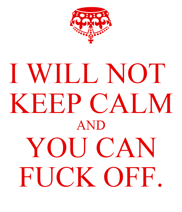 I WILL NOT  KEEP CALM AND YOU CAN FUCK OFF.
