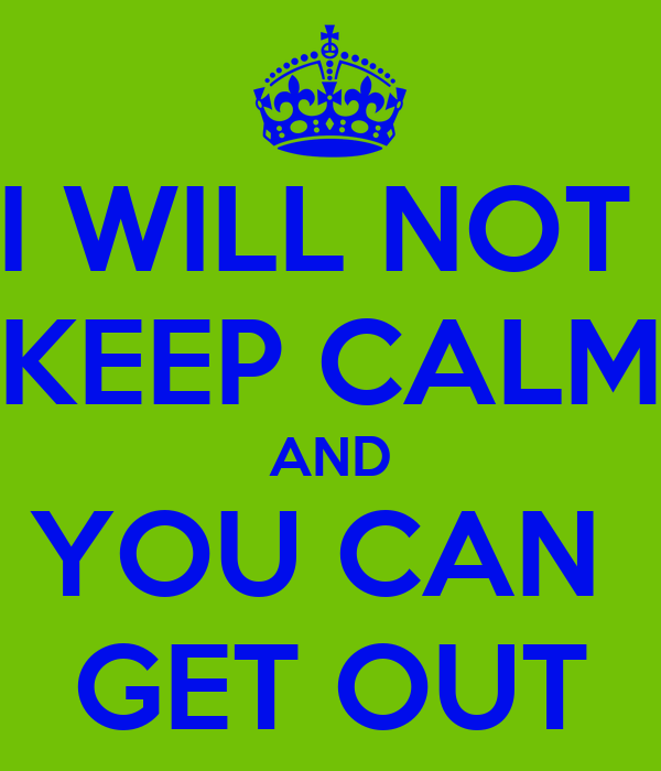 I WILL NOT  KEEP CALM AND YOU CAN  GET OUT