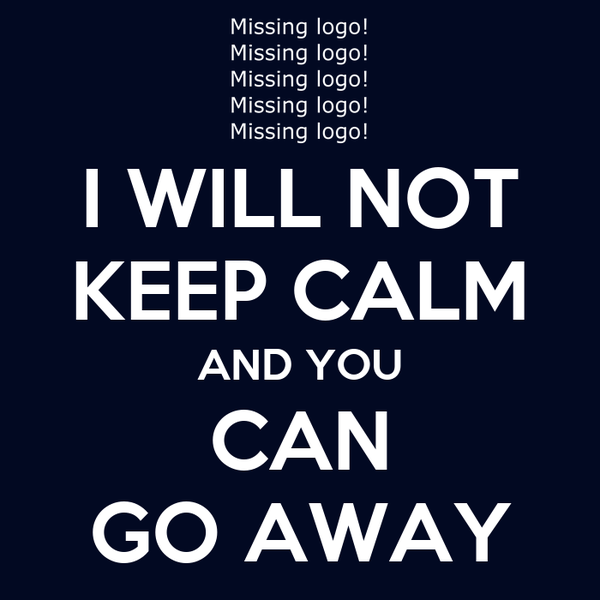 I WILL NOT KEEP CALM AND YOU CAN GO AWAY