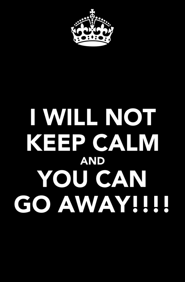 I WILL NOT KEEP CALM AND YOU CAN GO AWAY!!!!