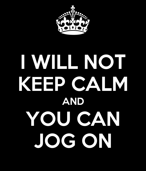 I WILL NOT KEEP CALM AND YOU CAN JOG ON