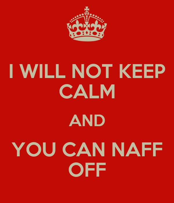 I WILL NOT KEEP CALM AND YOU CAN NAFF OFF