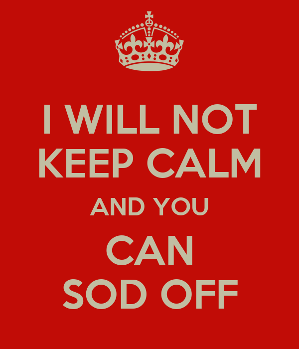 I WILL NOT KEEP CALM AND YOU CAN SOD OFF
