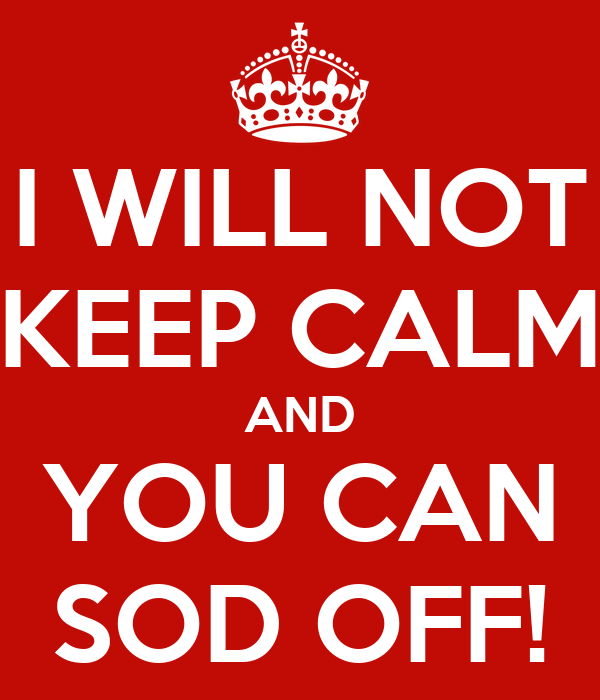 I WILL NOT KEEP CALM AND YOU CAN SOD OFF!