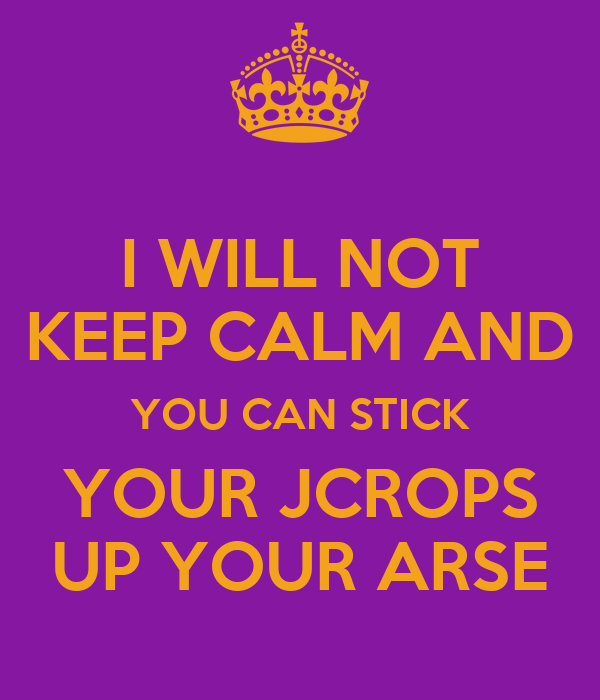 I WILL NOT KEEP CALM AND YOU CAN STICK YOUR JCROPS UP YOUR ARSE