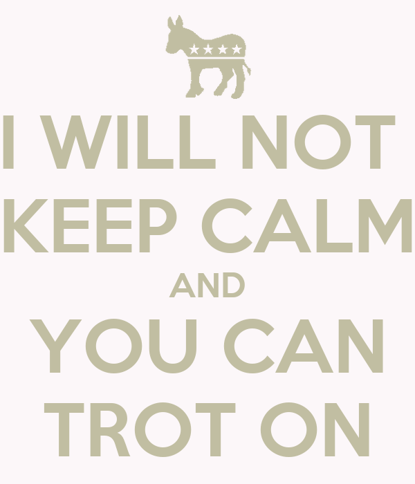 I WILL NOT  KEEP CALM AND YOU CAN TROT ON