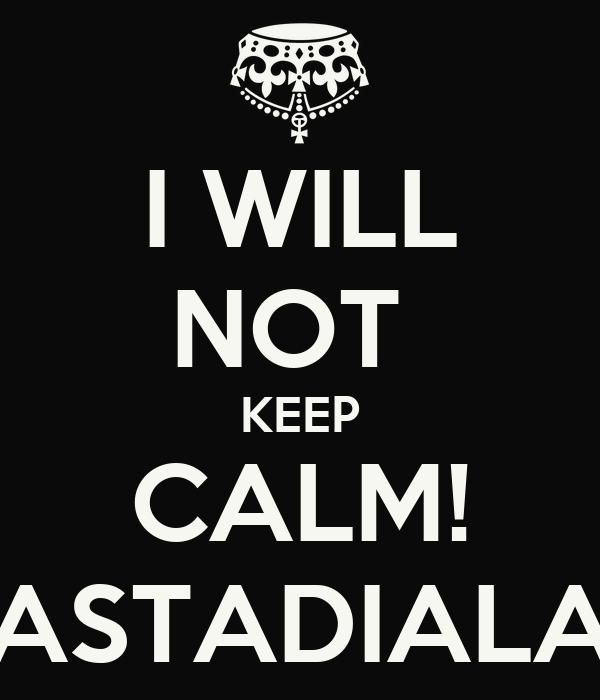 I WILL NOT  KEEP CALM! ASTADIALA