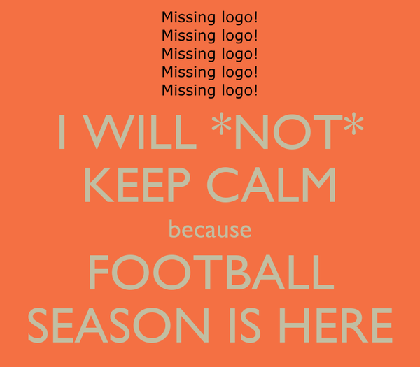 I WILL *NOT* KEEP CALM because FOOTBALL SEASON IS HERE