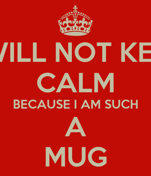 I WILL NOT KEEP CALM BECAUSE I AM SUCH A MUG