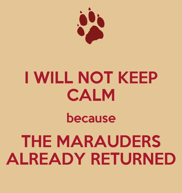 I WILL NOT KEEP CALM because THE MARAUDERS ALREADY RETURNED