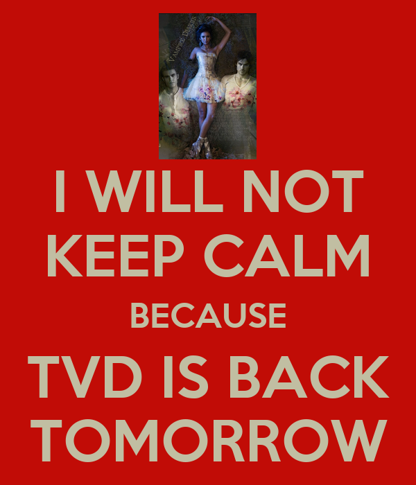 I WILL NOT KEEP CALM BECAUSE TVD IS BACK TOMORROW
