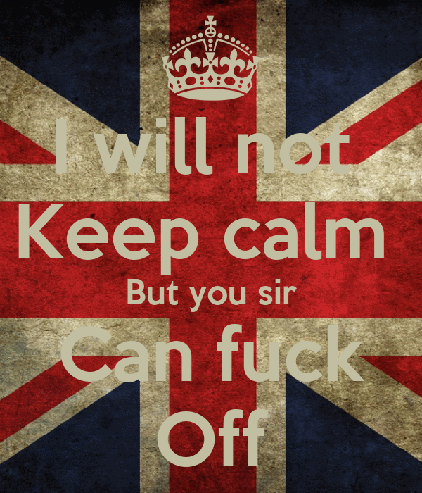 I will not  Keep calm  But you sir Can fuck Off