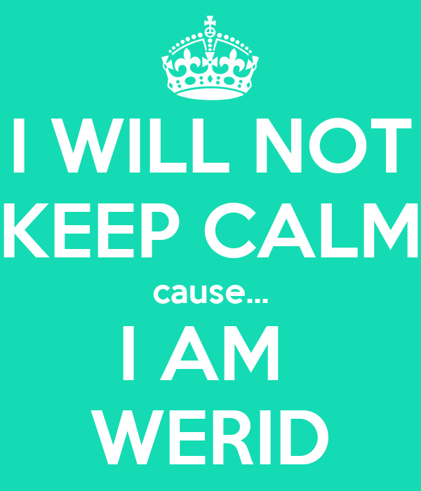 I WILL NOT KEEP CALM cause... I AM  WERID