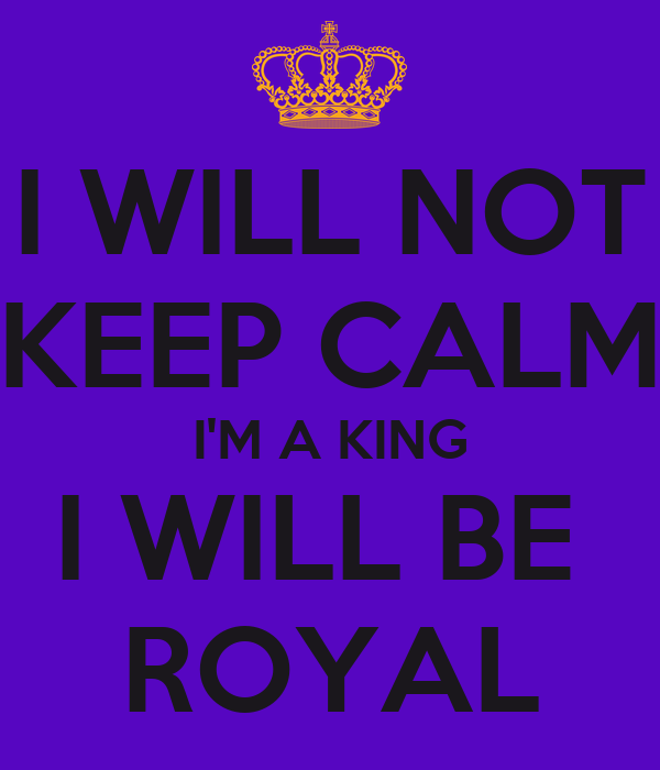 I WILL NOT KEEP CALM I'M A KING I WILL BE  ROYAL