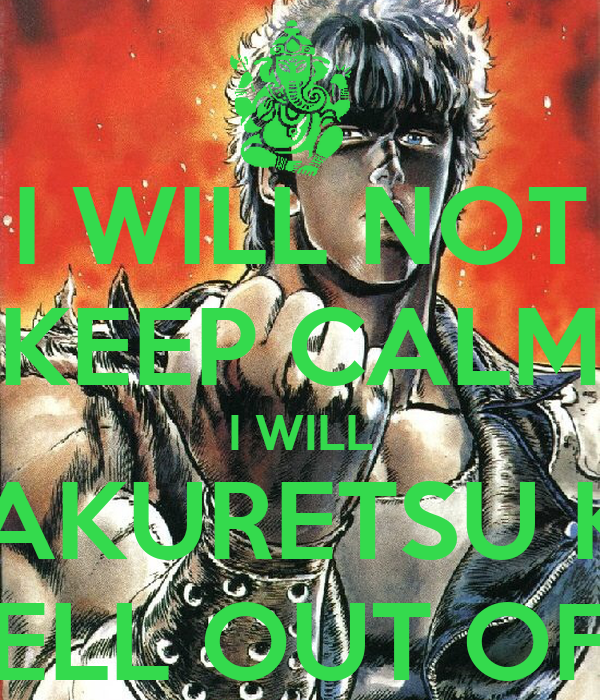 I WILL NOT KEEP CALM I WILL HYAKURETSU KEN THE HELL OUT OF YOU!