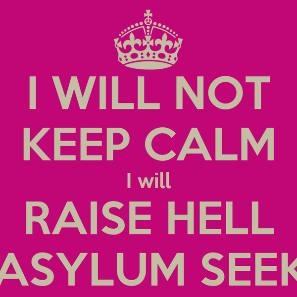 I WILL NOT KEEP CALM I will RAISE HELL For ASYLUM SEEKERS