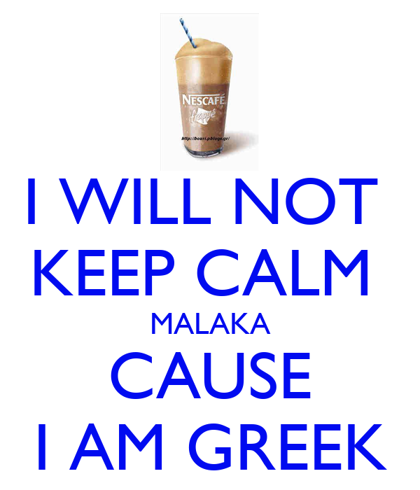 I WILL NOT  KEEP CALM  MALAKA CAUSE I AM GREEK