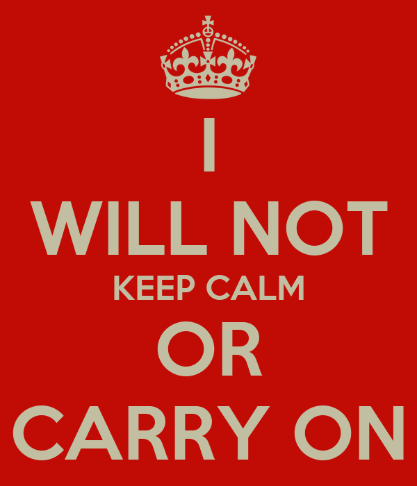 I WILL NOT KEEP CALM OR CARRY ON
