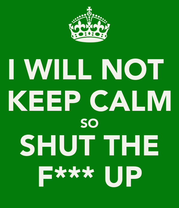 I WILL NOT  KEEP CALM SO SHUT THE F*** UP
