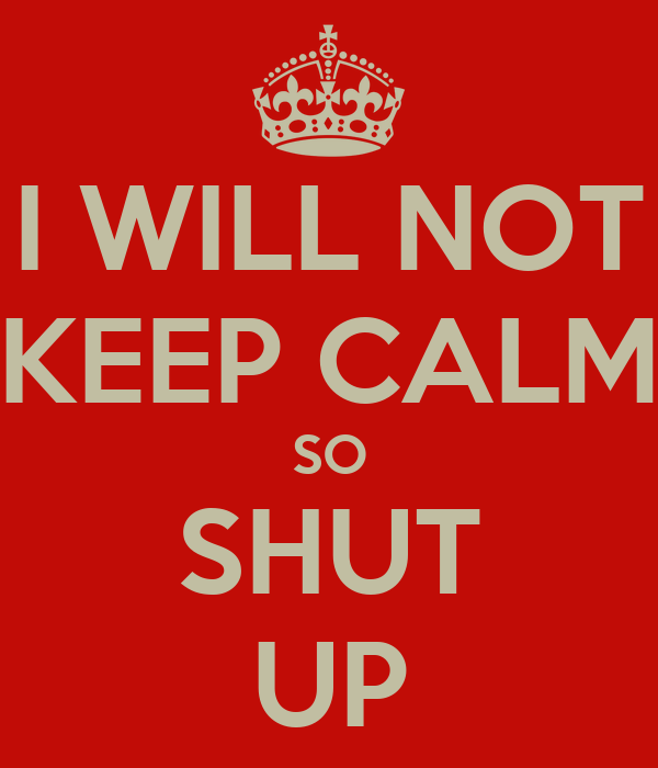 I WILL NOT KEEP CALM SO SHUT UP