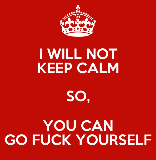 I WILL NOT KEEP CALM SO, YOU CAN GO FUCK YOURSELF