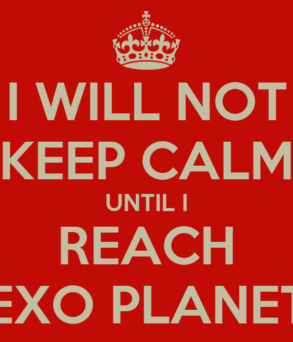 I WILL NOT KEEP CALM UNTIL I REACH EXO PLANET