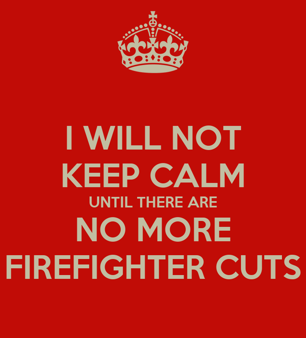I WILL NOT KEEP CALM UNTIL THERE ARE NO MORE FIREFIGHTER CUTS