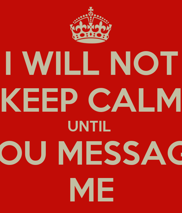 I WILL NOT KEEP CALM UNTIL  YOU MESSAGE ME