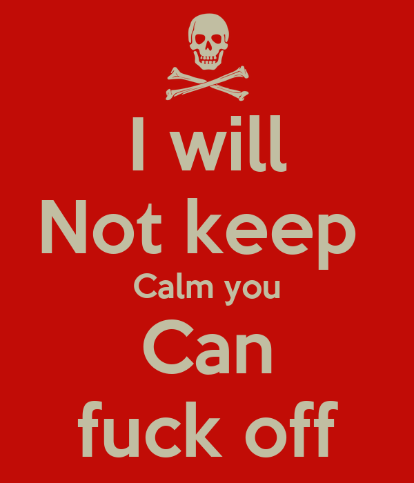 I will Not keep  Calm you Can fuck off