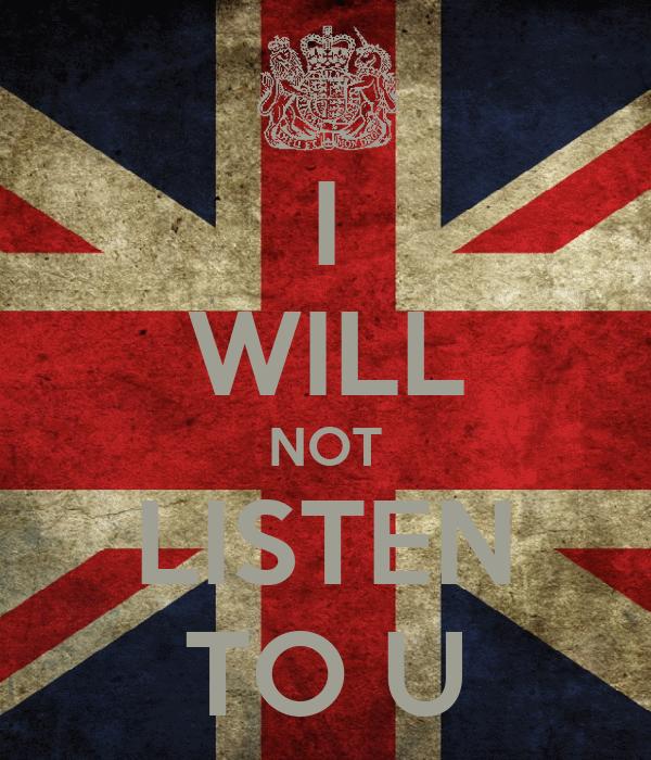 I WILL NOT LISTEN TO U