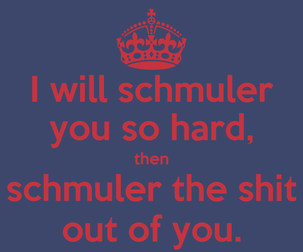 I will schmuler you so hard, then schmuler the shit out of you.